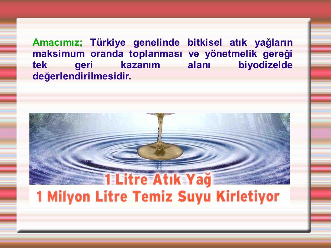 Amacımız; Türkiye genelinde bitkisel atık yağların maksimum oranda toplanması ve yönetmelik gereği tek geri kazanım alanı biyodizelde değerlendirilmes