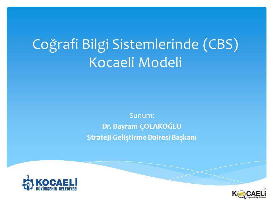 Coğrafi Bilgi Sistemlerinde (CBS) Kocaeli Modeli Sunum: Dr. Bayram ÇOLAKOĞLU Strateji Geliştirme Dairesi Başkanı