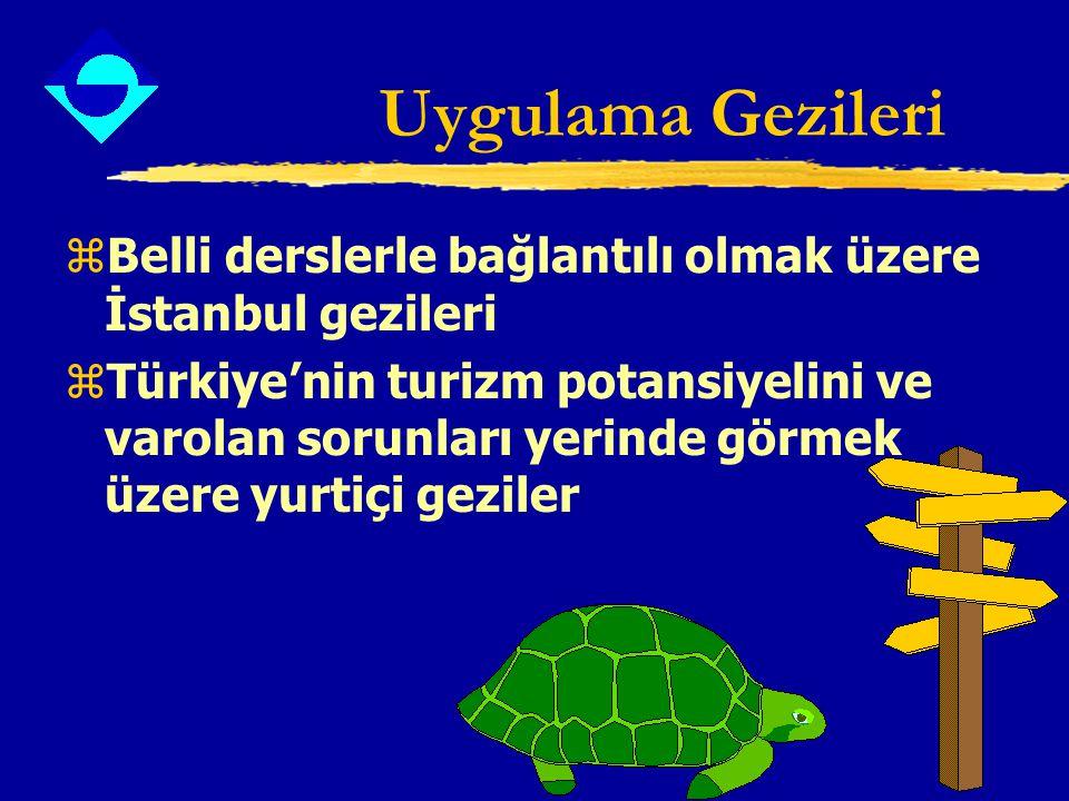 Uygulama Gezileri zBelli derslerle bağlantılı olmak üzere İstanbul gezileri zTürkiye'nin turizm potansiyelini ve varolan sorunları yerinde görmek üzer