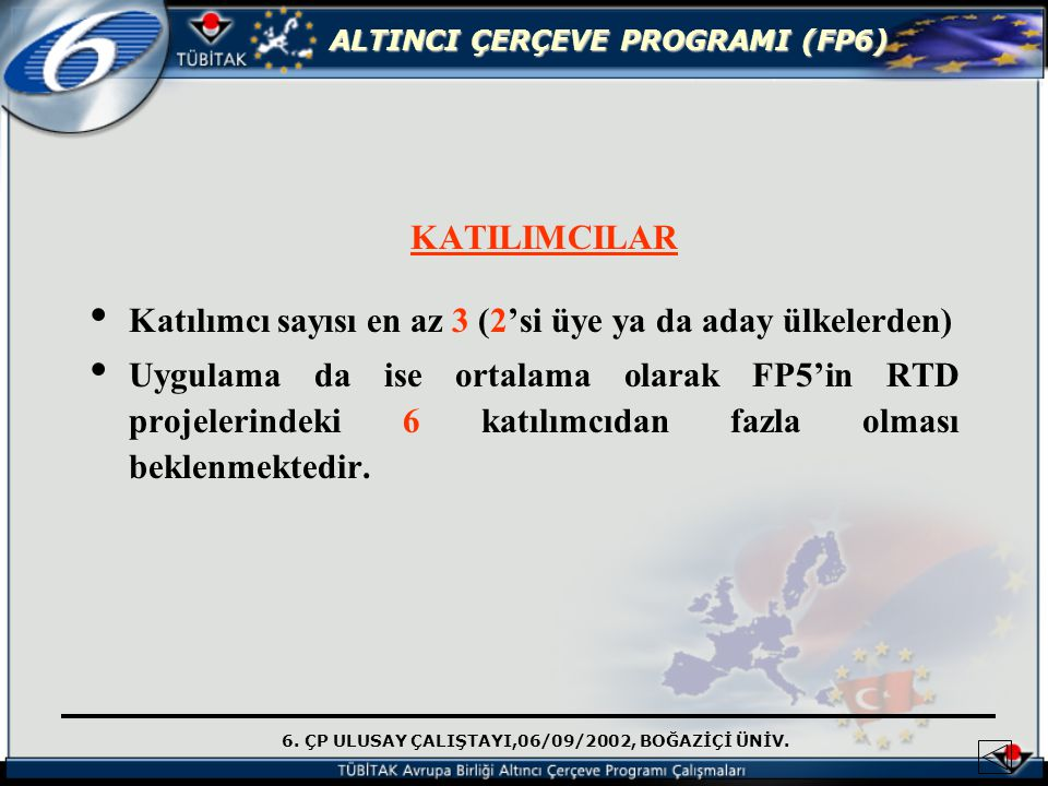 6. ÇP ULUSAY ÇALIŞTAYI,06/09/2002, BOĞAZİÇİ ÜNİV. ALTINCI ÇERÇEVE PROGRAMI (FP6) KATILIMCILAR Katılımcı sayısı en az 3 (2'si üye ya da aday ülkelerden