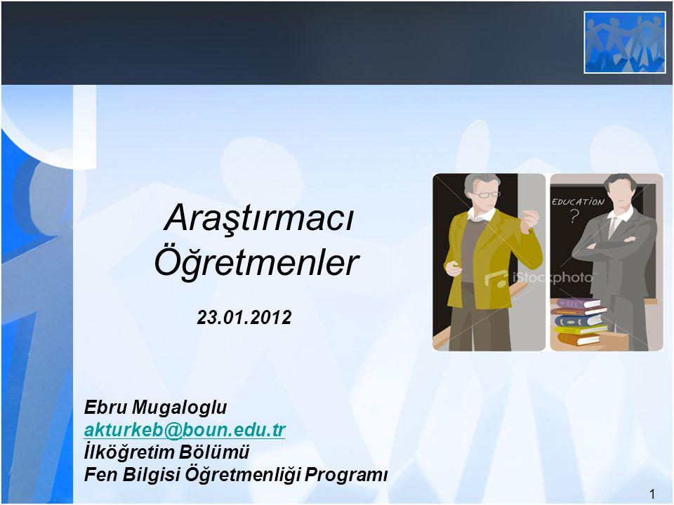 1 Araştırmacı Öğretmenler 23.01.2012 Ebru Mugaloglu akturkeb@boun.edu.tr İlköğretim Bölümü Fen Bilgisi Öğretmenliği Programı