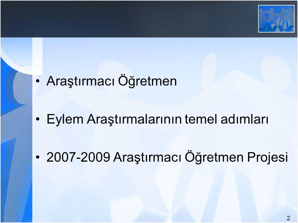 2 Araştırmacı Öğretmen Eylem Araştırmalarının temel adımları 2007-2009 Araştırmacı Öğretmen Projesi
