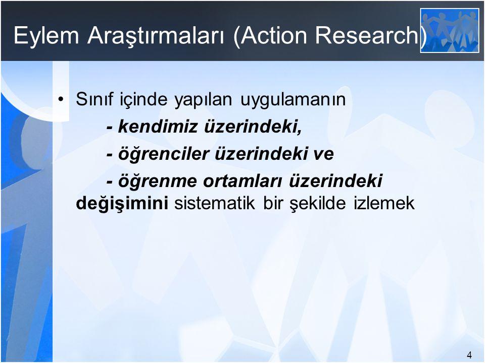 4 Eylem Araştırmaları (Action Research) Sınıf içinde yapılan uygulamanın - kendimiz üzerindeki, - öğrenciler üzerindeki ve - öğrenme ortamları üzerind