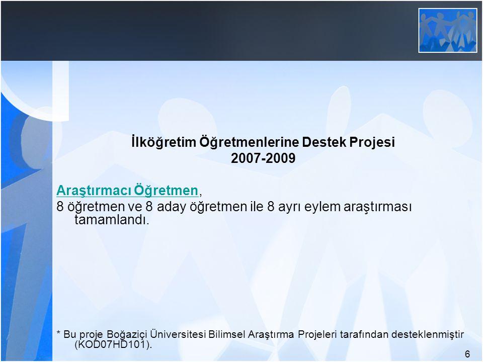 6 İlköğretim Öğretmenlerine Destek Projesi 2007-2009 Araştırmacı ÖğretmenAraştırmacı Öğretmen, 8 öğretmen ve 8 aday öğretmen ile 8 ayrı eylem araştırm