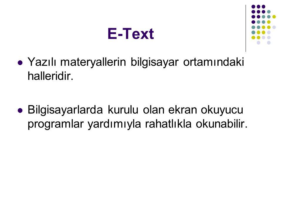 E-Text Yazılı materyallerin bilgisayar ortamındaki halleridir. Bilgisayarlarda kurulu olan ekran okuyucu programlar yardımıyla rahatlıkla okunabilir.