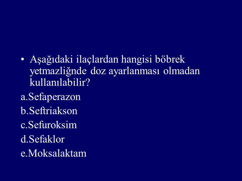 Aşağıdaki ilaçlardan hangisi böbrek yetmazliğnde doz ayarlanması olmadan kullanılabilir? a.Sefaperazon b.Seftriakson c.Sefuroksim d.Sefaklor e.Moksala