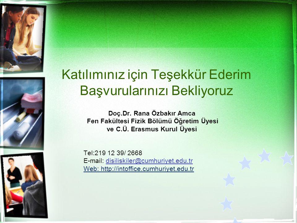 Katılımınız için Teşekkür Ederim Başvurularınızı Bekliyoruz Doç.Dr. Rana Özbakır Amca Fen Fakültesi Fizik Bölümü Öğretim Üyesi ve C.Ü. Erasmus Kurul Ü
