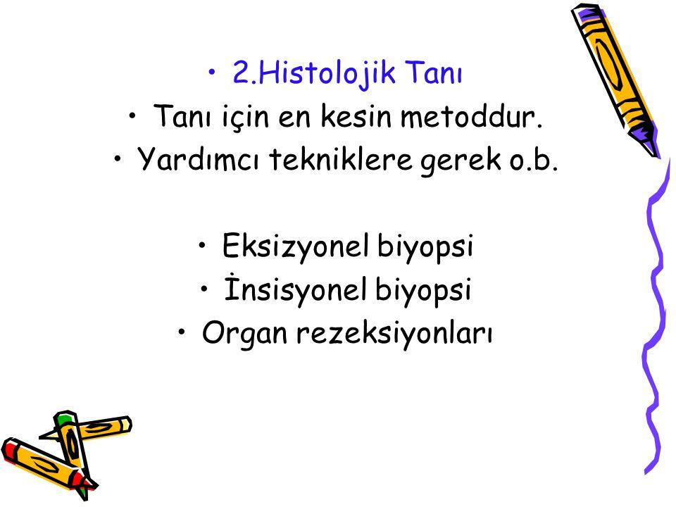 2.Histolojik Tanı Tanı için en kesin metoddur. Yardımcı tekniklere gerek o.b. Eksizyonel biyopsi İnsisyonel biyopsi Organ rezeksiyonları