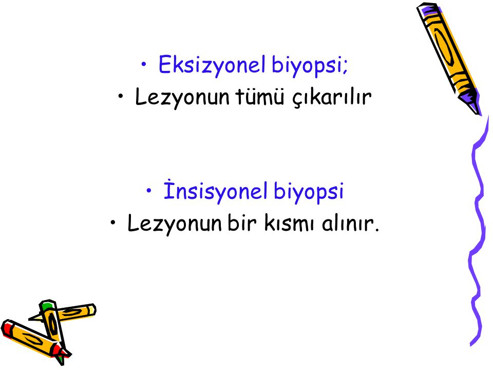 Eksizyonel biyopsi; Lezyonun tümü çıkarılır İnsisyonel biyopsi Lezyonun bir kısmı alınır.