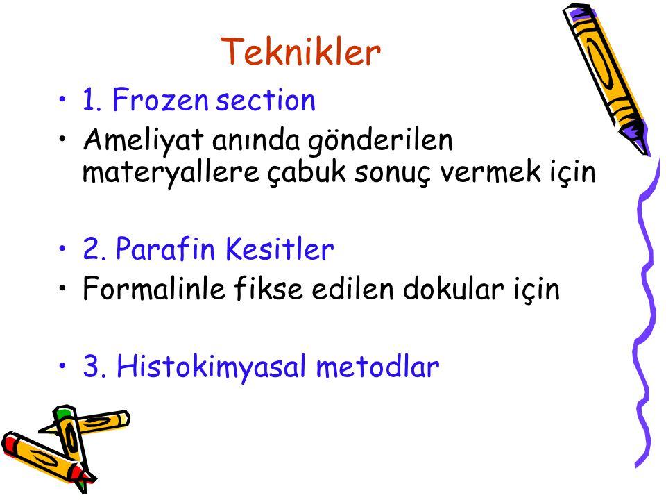 Teknikler 1. Frozen section Ameliyat anında gönderilen materyallere çabuk sonuç vermek için 2. Parafin Kesitler Formalinle fikse edilen dokular için 3