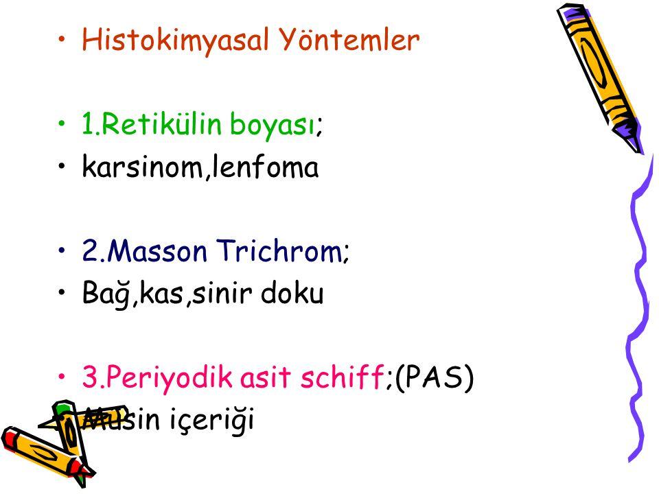 Histokimyasal Yöntemler 1.Retikülin boyası; karsinom,lenfoma 2.Masson Trichrom; Bağ,kas,sinir doku 3.Periyodik asit schiff;(PAS) Müsin içeriği