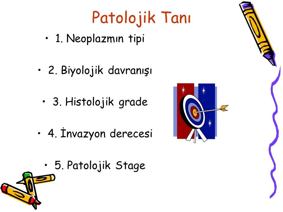 Patolojik Tanı 1. Neoplazmın tipi 2. Biyolojik davranışı 3. Histolojik grade 4. İnvazyon derecesi 5. Patolojik Stage