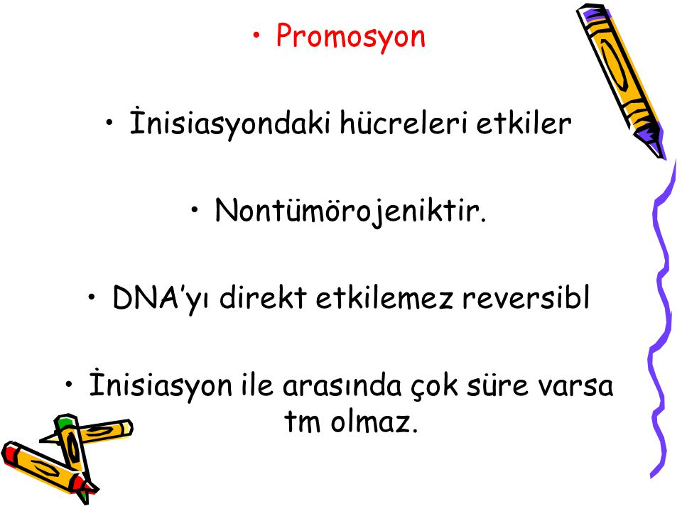 Promosyon İnisiasyondaki hücreleri etkiler Nontümörojeniktir. DNA'yı direkt etkilemez reversibl İnisiasyon ile arasında çok süre varsa tm olmaz.