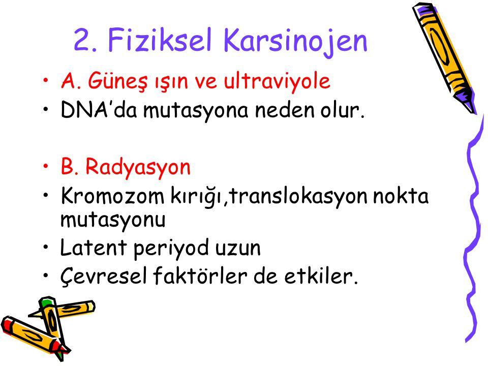 2. Fiziksel Karsinojen A. Güneş ışın ve ultraviyole DNA'da mutasyona neden olur. B. Radyasyon Kromozom kırığı,translokasyon nokta mutasyonu Latent per