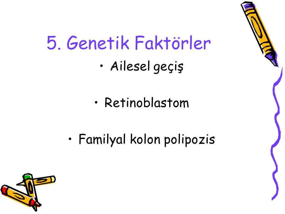 5. Genetik Faktörler Ailesel geçiş Retinoblastom Familyal kolon polipozis