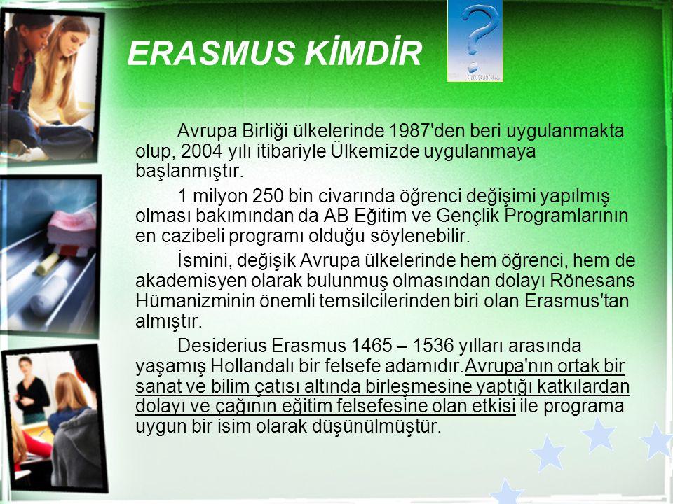 ERASMUS KİMDİR Avrupa Birliği ülkelerinde 1987'den beri uygulanmakta olup, 2004 yılı itibariyle Ülkemizde uygulanmaya başlanmıştır. 1 milyon 250 bin c