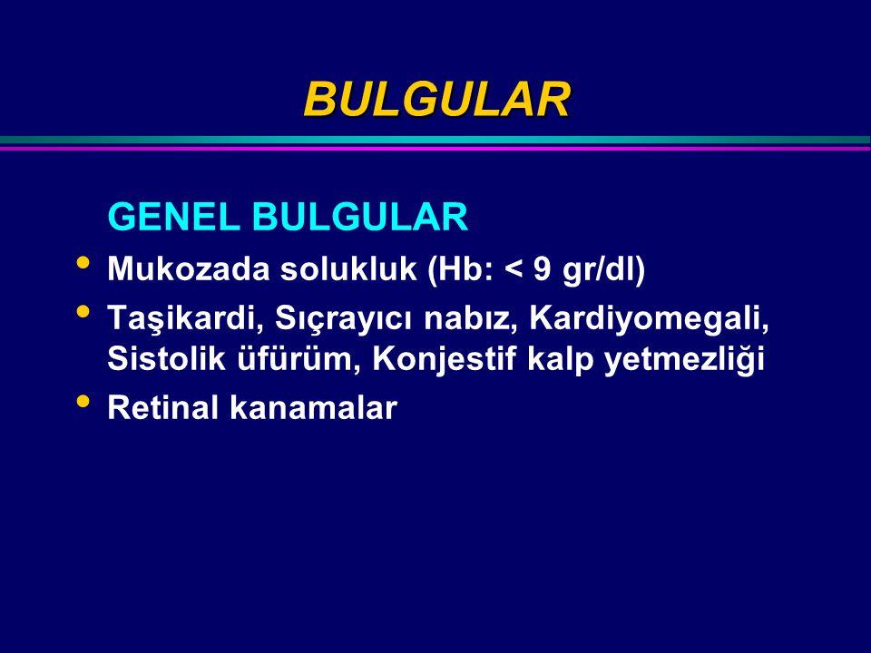 BULGULAR GENEL BULGULAR Mukozada solukluk (Hb: < 9 gr/dl) Taşikardi, Sıçrayıcı nabız, Kardiyomegali, Sistolik üfürüm, Konjestif kalp yetmezliği Retinal kanamalar