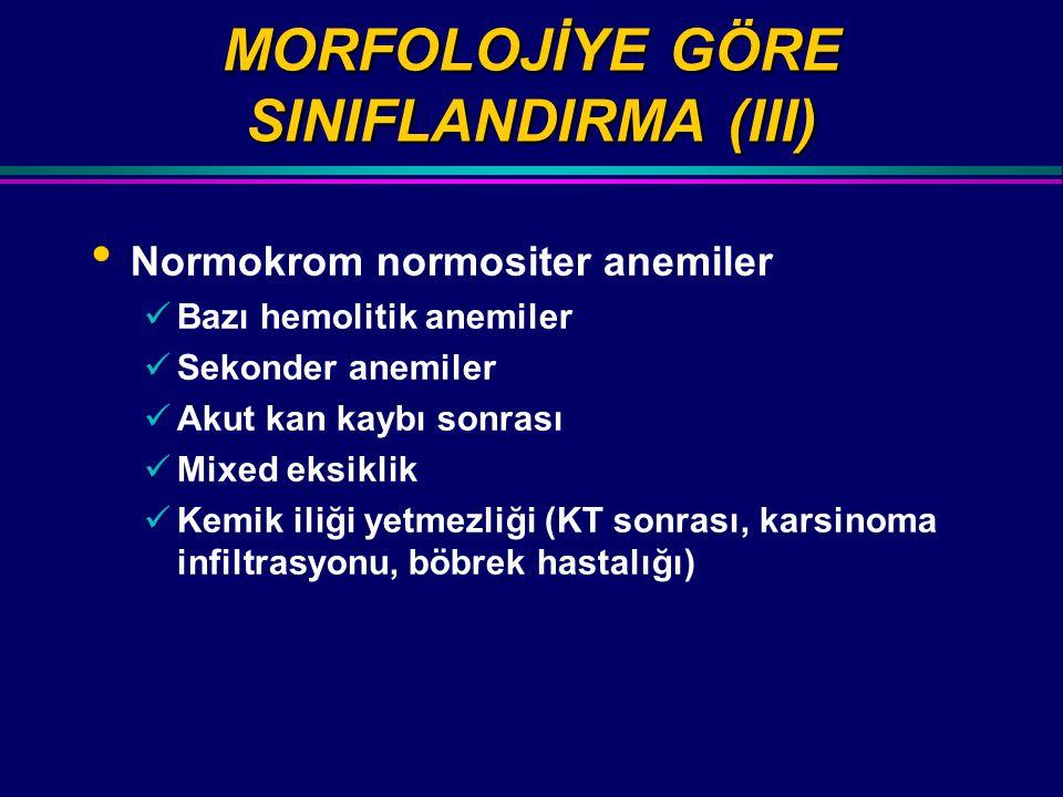 MORFOLOJİYE GÖRE SINIFLANDIRMA (III) Normokrom normositer anemiler Bazı hemolitik anemiler Sekonder anemiler Akut kan kaybı sonrası Mixed eksiklik Kemik iliği yetmezliği (KT sonrası, karsinoma infiltrasyonu, böbrek hastalığı)