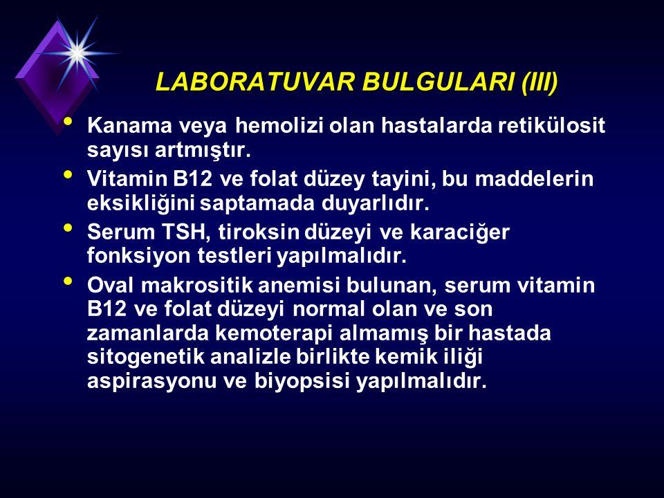 LABORATUVAR BULGULARI (III) Kanama veya hemolizi olan hastalarda retikülosit sayısı artmıştır. Vitamin B12 ve folat düzey tayini, bu maddelerin eksikl