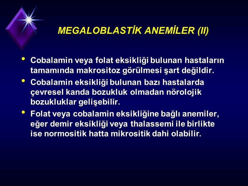MEGALOBLASTİK ANEMİLER (II) Cobalamin veya folat eksikliği bulunan hastaların tamamında makrositoz görülmesi şart değildir. Cobalamin eksikliği buluna
