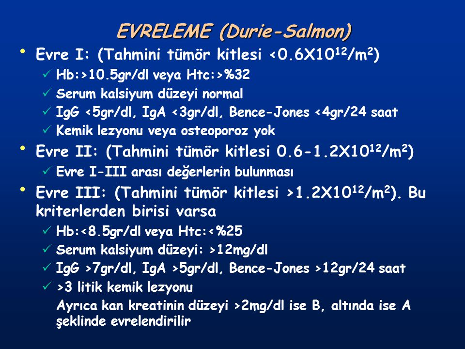 EVRELEME (Durie-Salmon) Evre I: (Tahmini tümör kitlesi <0.6X10 12 /m 2 ) Hb:>10.5gr/dl veya Htc:>%32 Serum kalsiyum düzeyi normal IgG <5gr/dl, IgA <3g