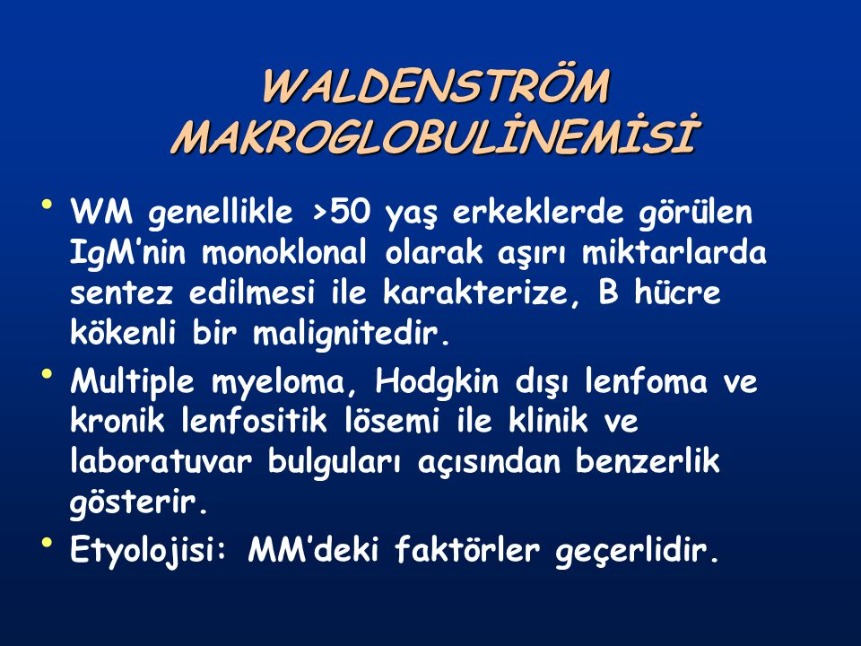 WALDENSTRÖM MAKROGLOBULİNEMİSİ WM genellikle >50 yaş erkeklerde görülen IgM'nin monoklonal olarak aşırı miktarlarda sentez edilmesi ile karakterize, B