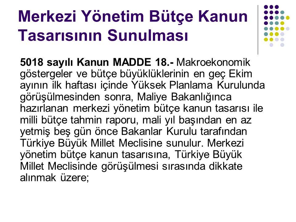 Merkezi Yönetim Bütçe Kanun Tasarısının Sunulması 5018 sayılı Kanun MADDE 18.- Makroekonomik göstergeler ve bütçe büyüklüklerinin en geç Ekim ayının ilk haftası içinde Yüksek Planlama Kurulunda görüşülmesinden sonra, Maliye Bakanlığınca hazırlanan merkezi yönetim bütçe kanun tasarısı ile milli bütçe tahmin raporu, mali yıl başından en az yetmiş beş gün önce Bakanlar Kurulu tarafından Türkiye Büyük Millet Meclisine sunulur.