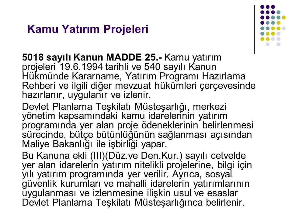 Kamu Yatırım Projeleri 5018 sayılı Kanun MADDE 25.- Kamu yatırım projeleri 19.6.1994 tarihli ve 540 sayılı Kanun Hükmünde Kararname, Yatırım Programı Hazırlama Rehberi ve ilgili diğer mevzuat hükümleri çerçevesinde hazırlanır, uygulanır ve izlenir.
