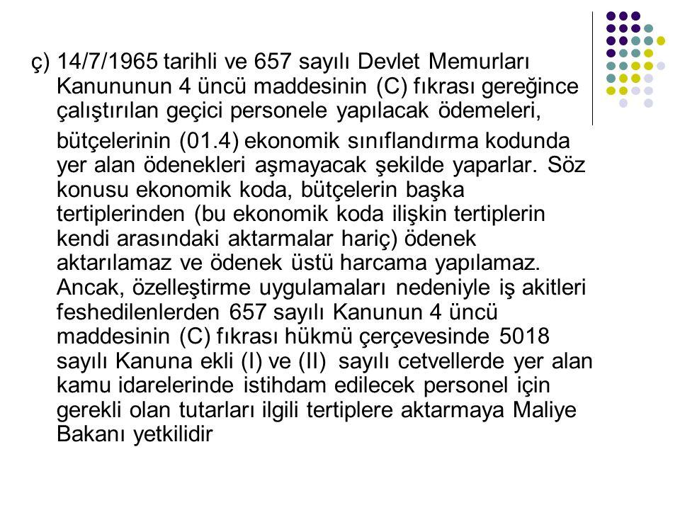 ç)14/7/1965 tarihli ve 657 sayılı Devlet Memurları Kanununun 4 üncü maddesinin (C) fıkrası gereğince çalıştırılan geçici personele yapılacak ödemeleri, bütçelerinin (01.4) ekonomik sınıflandırma kodunda yer alan ödenekleri aşmayacak şekilde yaparlar.