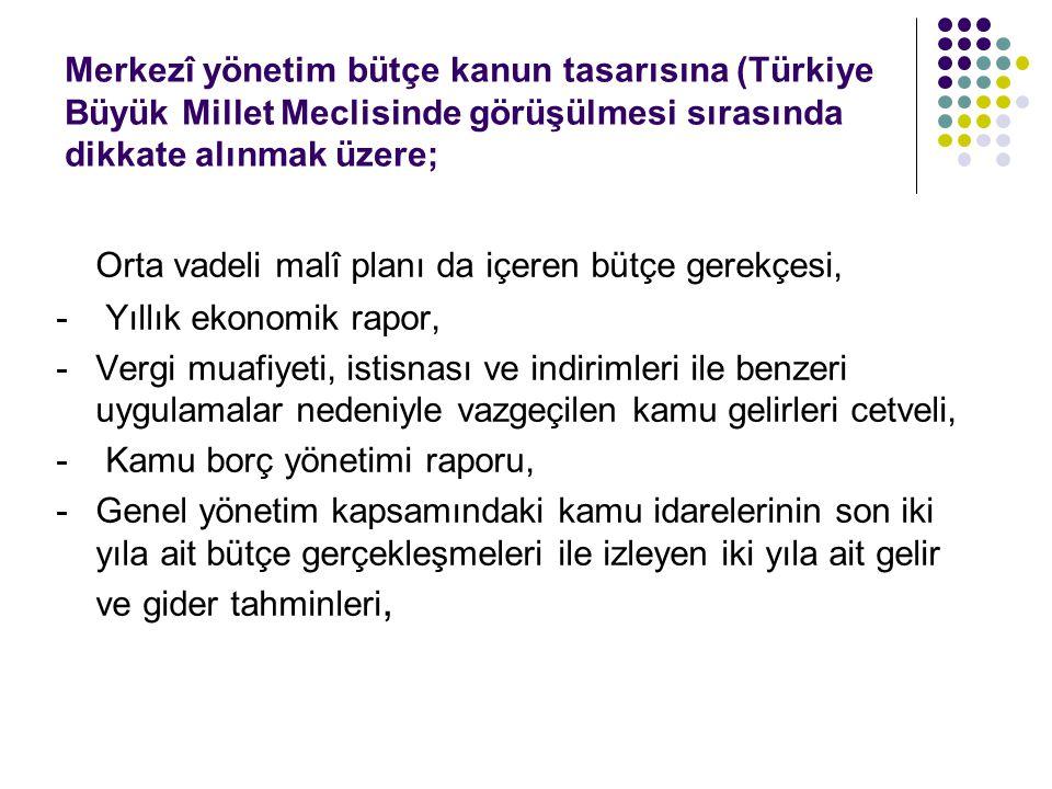 Merkezî yönetim bütçe kanun tasarısına (Türkiye Büyük Millet Meclisinde görüşülmesi sırasında dikkate alınmak üzere; Orta vadeli malî planı da içeren bütçe gerekçesi, - Yıllık ekonomik rapor, - Vergi muafiyeti, istisnası ve indirimleri ile benzeri uygulamalar nedeniyle vazgeçilen kamu gelirleri cetveli, - Kamu borç yönetimi raporu, - Genel yönetim kapsamındaki kamu idarelerinin son iki yıla ait bütçe gerçekleşmeleri ile izleyen iki yıla ait gelir ve gider tahminleri,