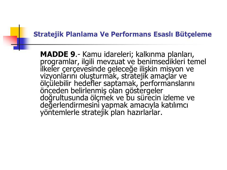 Stratejik Planlama Ve Performans Esaslı Bütçeleme MADDE 9.- Kamu idareleri; kalkınma planları, programlar, ilgili mevzuat ve benimsedikleri temel ilkeler çerçevesinde geleceğe ilişkin misyon ve vizyonlarını oluşturmak, stratejik amaçlar ve ölçülebilir hedefler saptamak, performanslarını önceden belirlenmiş olan göstergeler doğrultusunda ölçmek ve bu sürecin izleme ve değerlendirmesini yapmak amacıyla katılımcı yöntemlerle stratejik plan hazırlarlar.