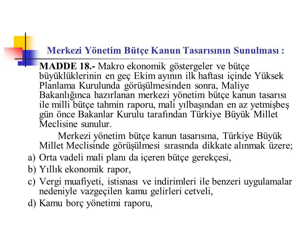 Merkezi Yönetim Bütçe Kanun Tasarısının Sunulması : MADDE 18.- Makro ekonomik göstergeler ve bütçe büyüklüklerinin en geç Ekim ayının ilk haftası içinde Yüksek Planlama Kurulunda görüşülmesinden sonra, Maliye Bakanlığınca hazırlanan merkezi yönetim bütçe kanun tasarısı ile milli bütçe tahmin raporu, mali yılbaşından en az yetmişbeş gün önce Bakanlar Kurulu tarafından Türkiye Büyük Millet Meclisine sunulur.