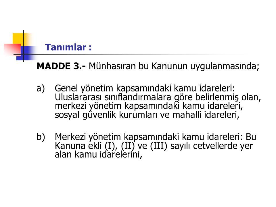 Tanımlar : MADDE 3.- Münhasıran bu Kanunun uygulanmasında; a)Genel yönetim kapsamındaki kamu idareleri: Uluslararası sınıflandırmalara göre belirlenmiş olan, merkezi yönetim kapsamındaki kamu idareleri, sosyal güvenlik kurumları ve mahalli idareleri, b)Merkezi yönetim kapsamındaki kamu idareleri: Bu Kanuna ekli (I), (II) ve (III) sayılı cetvellerde yer alan kamu idarelerini,