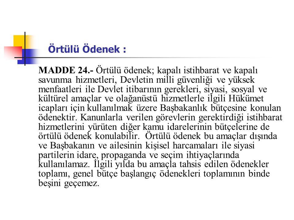 Örtülü Ödenek : MADDE 24.- Örtülü ödenek; kapalı istihbarat ve kapalı savunma hizmetleri, Devletin milli güvenliği ve yüksek menfaatleri ile Devlet it
