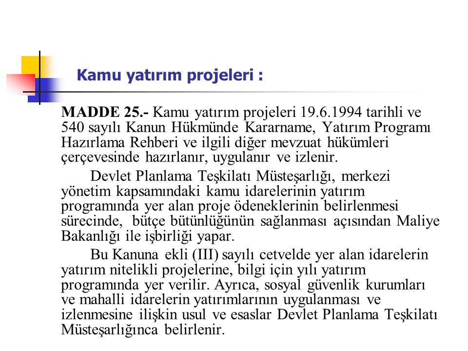 Kamu yatırım projeleri : MADDE 25.- Kamu yatırım projeleri 19.6.1994 tarihli ve 540 sayılı Kanun Hükmünde Kararname, Yatırım Programı Hazırlama Rehberi ve ilgili diğer mevzuat hükümleri çerçevesinde hazırlanır, uygulanır ve izlenir.