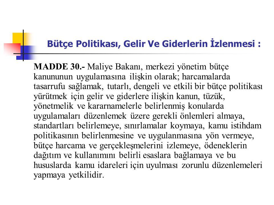 Bütçe Politikası, Gelir Ve Giderlerin İzlenmesi : MADDE 30.- Maliye Bakanı, merkezi yönetim bütçe kanununun uygulamasına ilişkin olarak; harcamalarda