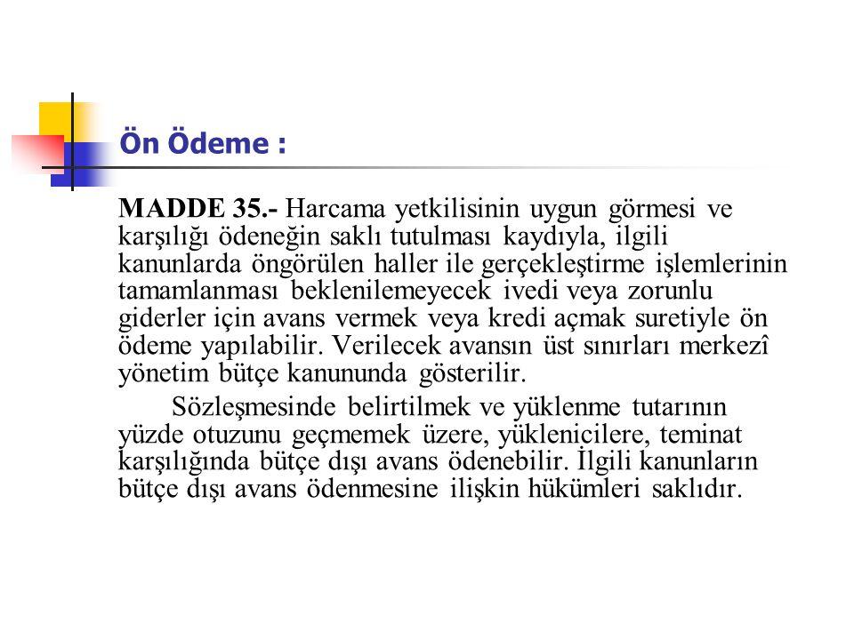 Ön Ödeme : MADDE 35.- Harcama yetkilisinin uygun görmesi ve karşılığı ödeneğin saklı tutulması kaydıyla, ilgili kanunlarda öngörülen haller ile gerçek