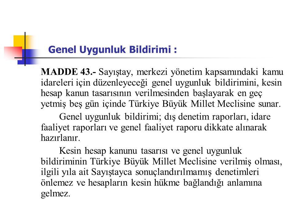 Genel Uygunluk Bildirimi : MADDE 43.- Sayıştay, merkezi yönetim kapsamındaki kamu idareleri için düzenleyeceği genel uygunluk bildirimini, kesin hesap kanun tasarısının verilmesinden başlayarak en geç yetmiş beş gün içinde Türkiye Büyük Millet Meclisine sunar.
