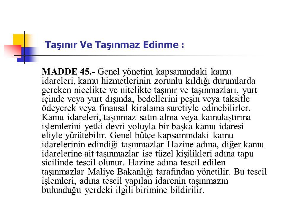 Taşınır Ve Taşınmaz Edinme : MADDE 45.- Genel yönetim kapsamındaki kamu idareleri, kamu hizmetlerinin zorunlu kıldığı durumlarda gereken nicelikte ve