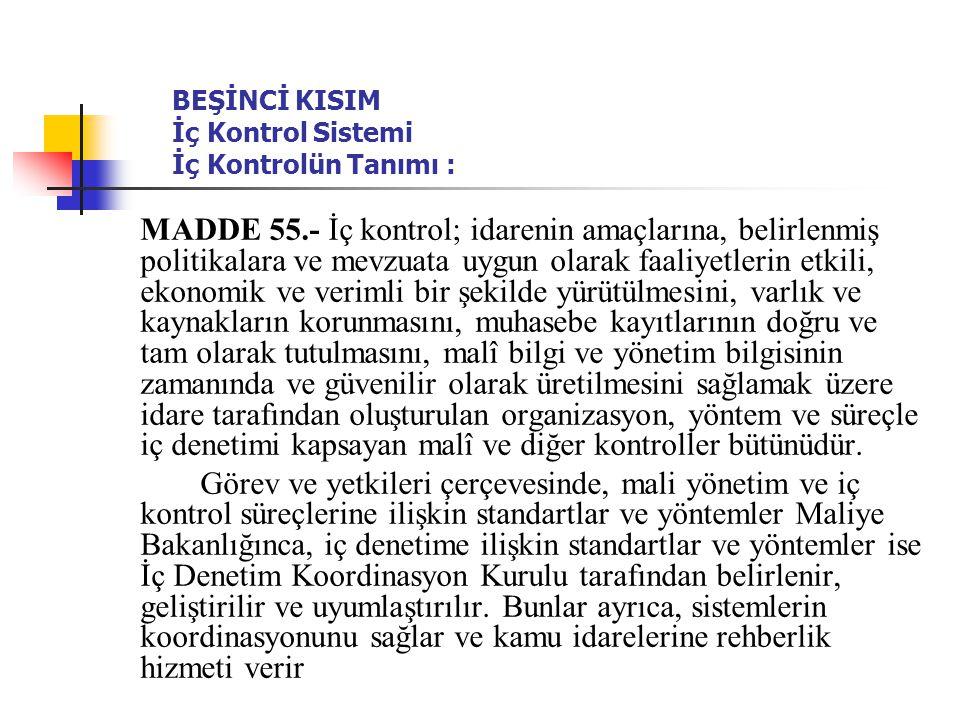 BEŞİNCİ KISIM İç Kontrol Sistemi İç Kontrolün Tanımı : MADDE 55.- İç kontrol; idarenin amaçlarına, belirlenmiş politikalara ve mevzuata uygun olarak f