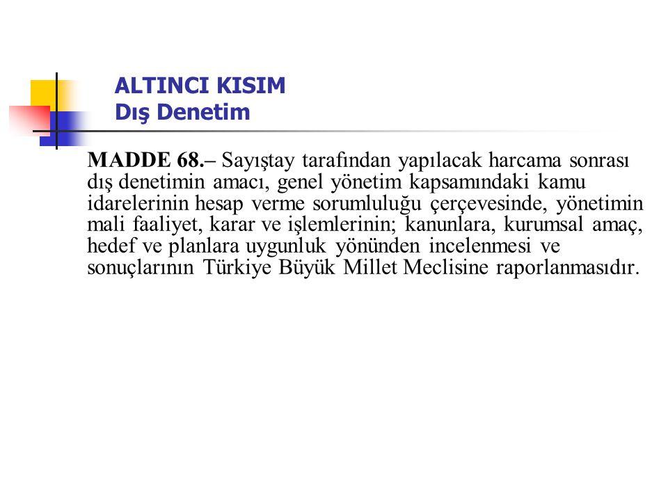 ALTINCI KISIM Dış Denetim MADDE 68.– Sayıştay tarafından yapılacak harcama sonrası dış denetimin amacı, genel yönetim kapsamındaki kamu idarelerinin hesap verme sorumluluğu çerçevesinde, yönetimin mali faaliyet, karar ve işlemlerinin; kanunlara, kurumsal amaç, hedef ve planlara uygunluk yönünden incelenmesi ve sonuçlarının Türkiye Büyük Millet Meclisine raporlanmasıdır.
