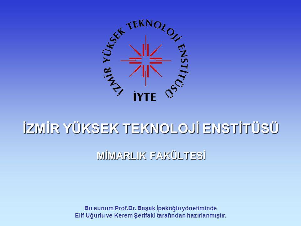 İZMİR YÜKSEK TEKNOLOJİ ENSTİTÜSÜ MİMARLIK FAKÜLTESİ Bu sunum Prof.Dr. Başak İpekoğlu yönetiminde Elif Uğurlu ve Kerem Şerifaki tarafından hazırlanmışt