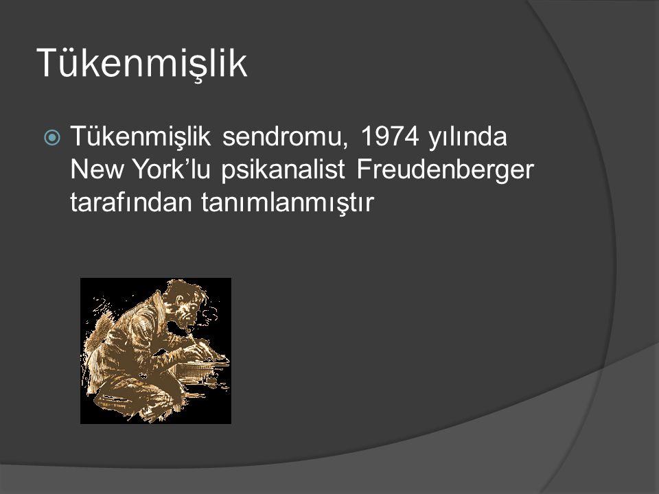 Tükenmişlik  Tükenmişlik sendromu, 1974 yılında New York'lu psikanalist Freudenberger tarafından tanımlanmıştır