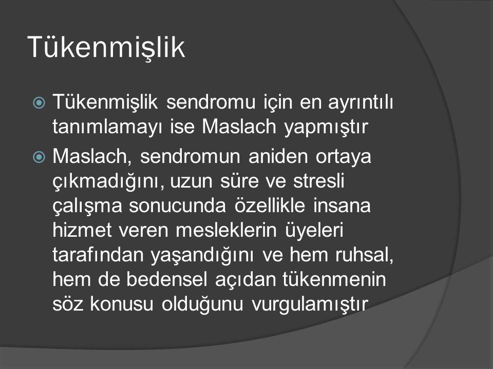 Tükenmişlik  Tükenmişlik sendromu için en ayrıntılı tanımlamayı ise Maslach yapmıştır  Maslach, sendromun aniden ortaya çıkmadığını, uzun süre ve st