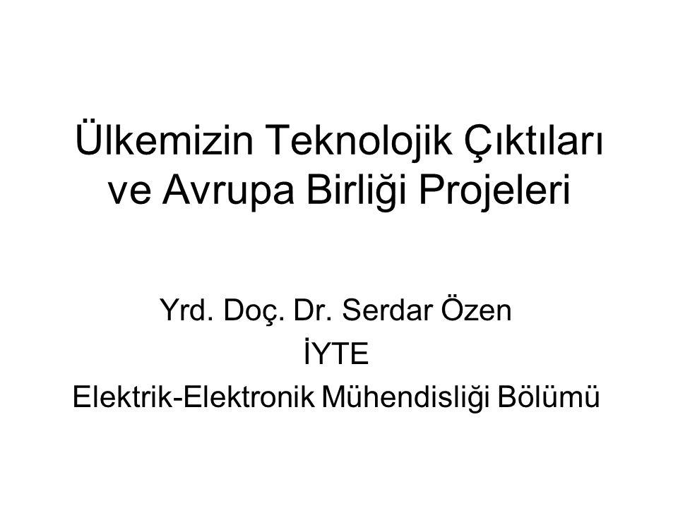 Ülkemizin Teknolojik Çıktıları ve Avrupa Birliği Projeleri Yrd. Doç. Dr. Serdar Özen İYTE Elektrik-Elektronik Mühendisliği Bölümü