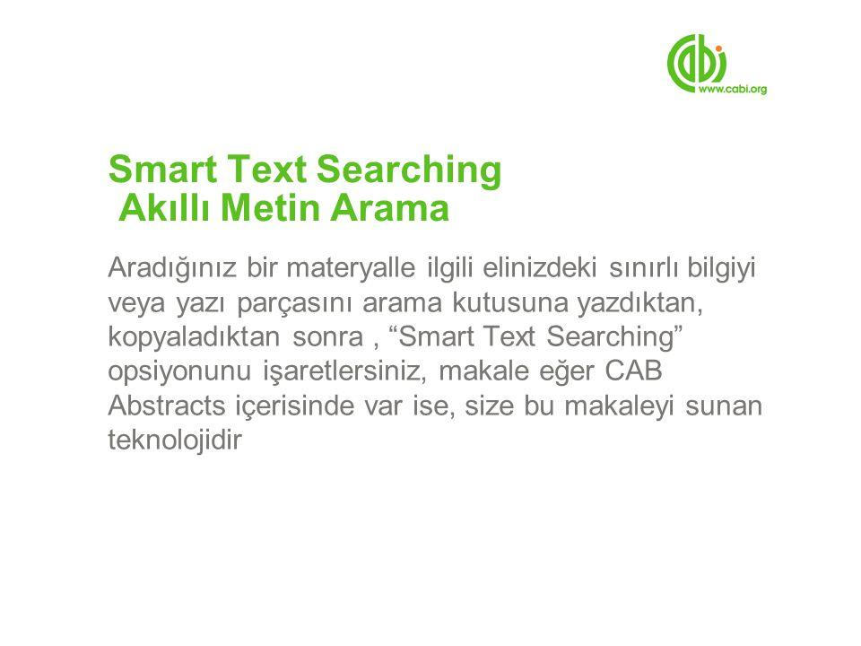 Smart Text Searching Akıllı Metin Arama Aradığınız bir materyalle ilgili elinizdeki sınırlı bilgiyi veya yazı parçasını arama kutusuna yazdıktan, kopyaladıktan sonra, Smart Text Searching opsiyonunu işaretlersiniz, makale eğer CAB Abstracts içerisinde var ise, size bu makaleyi sunan teknolojidir