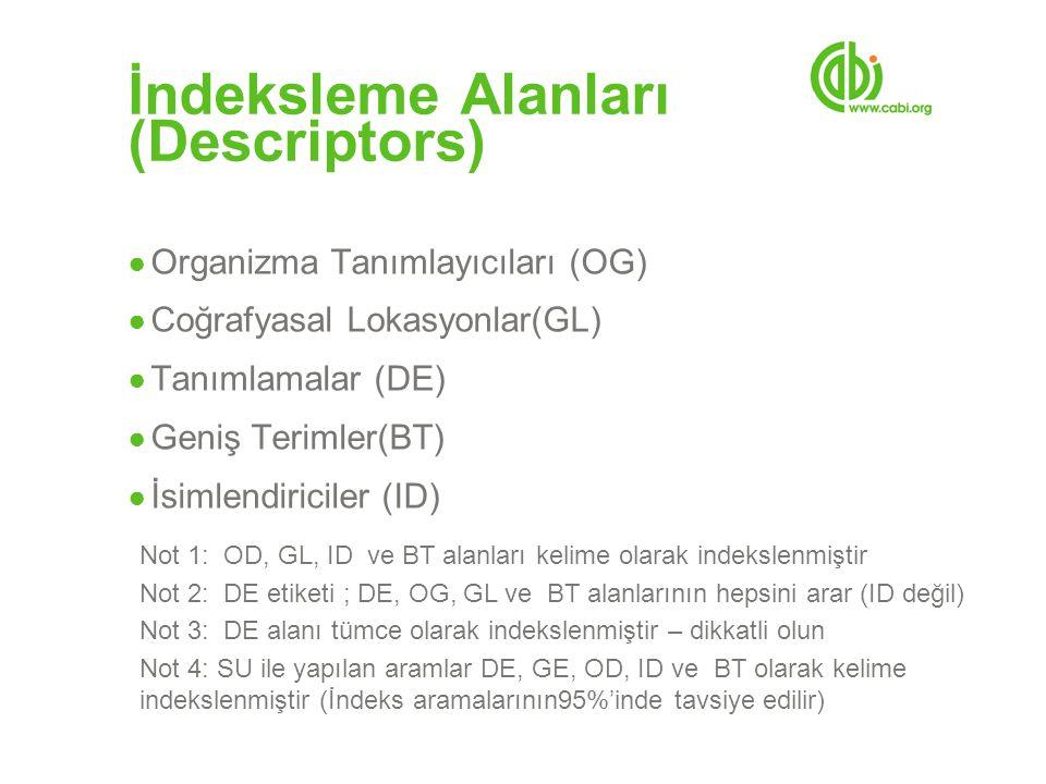 İndeksleme Alanları (Descriptors) ● Organizma Tanımlayıcıları (OG) ● Coğrafyasal Lokasyonlar(GL) ● Tanımlamalar (DE) ● Geniş Terimler(BT) ● İsimlendiriciler (ID) Not 1: OD, GL, ID ve BT alanları kelime olarak indekslenmiştir Not 2: DE etiketi ; DE, OG, GL ve BT alanlarının hepsini arar (ID değil) Not 3: DE alanı tümce olarak indekslenmiştir – dikkatli olun Not 4: SU ile yapılan aramlar DE, GE, OD, ID ve BT olarak kelime indekslenmiştir (İndeks aramalarının95%'inde tavsiye edilir)