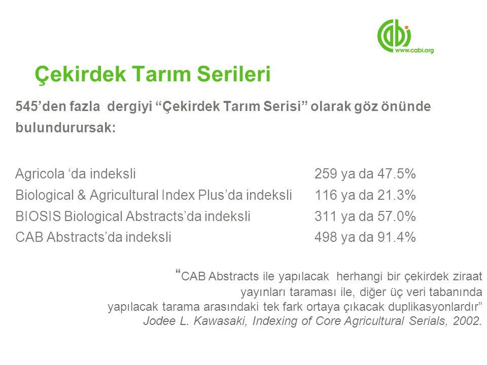 Çekirdek Tarım Serileri 545'den fazla dergiyi Çekirdek Tarım Serisi olarak göz önünde bulundurursak: Agricola 'da indeksli259 ya da 47.5% Biological & Agricultural Index Plus'da indeksli116 ya da 21.3% BIOSIS Biological Abstracts'da indeksli311 ya da 57.0% CAB Abstracts'da indeksli498 ya da 91.4% CAB Abstracts ile yapılacak herhangi bir çekirdek ziraat yayınları taraması ile, diğer üç veri tabanında yapılacak tarama arasındaki tek fark ortaya çıkacak duplikasyonlardır Jodee L.