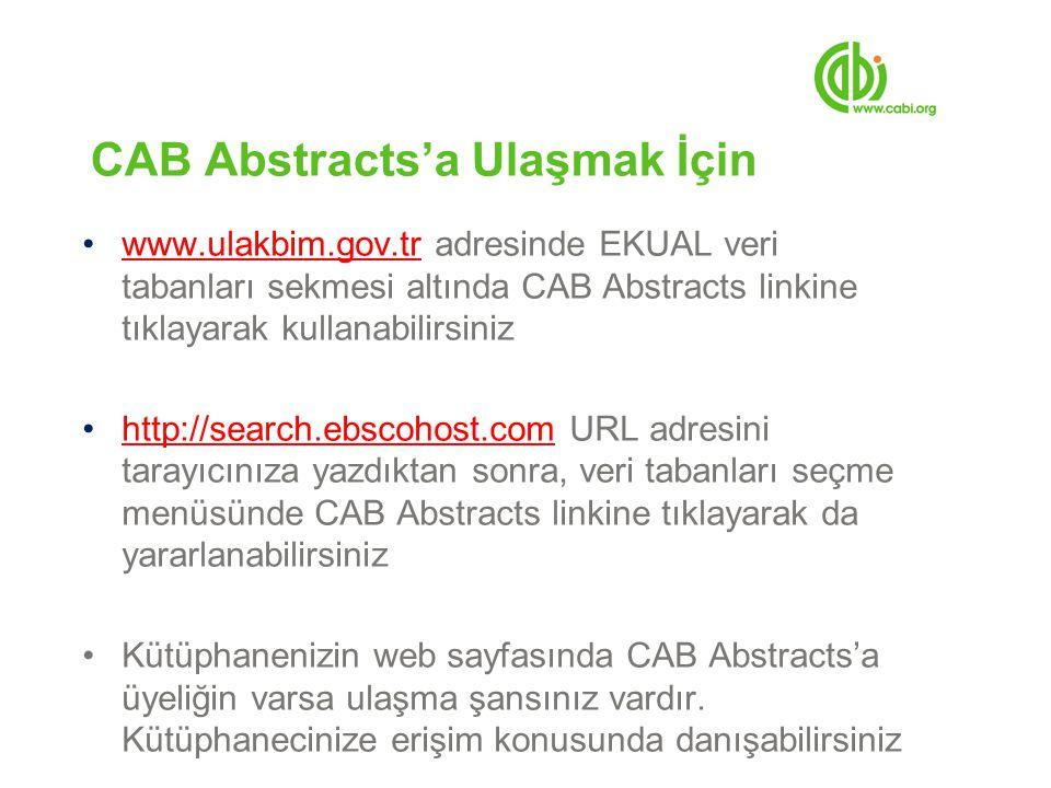 CAB Abstracts'a Ulaşmak İçin www.ulakbim.gov.tr adresinde EKUAL veri tabanları sekmesi altında CAB Abstracts linkine tıklayarak kullanabilirsinizwww.ulakbim.gov.tr http://search.ebscohost.com URL adresini tarayıcınıza yazdıktan sonra, veri tabanları seçme menüsünde CAB Abstracts linkine tıklayarak da yararlanabilirsinizhttp://search.ebscohost.com Kütüphanenizin web sayfasında CAB Abstracts'a üyeliğin varsa ulaşma şansınız vardır.