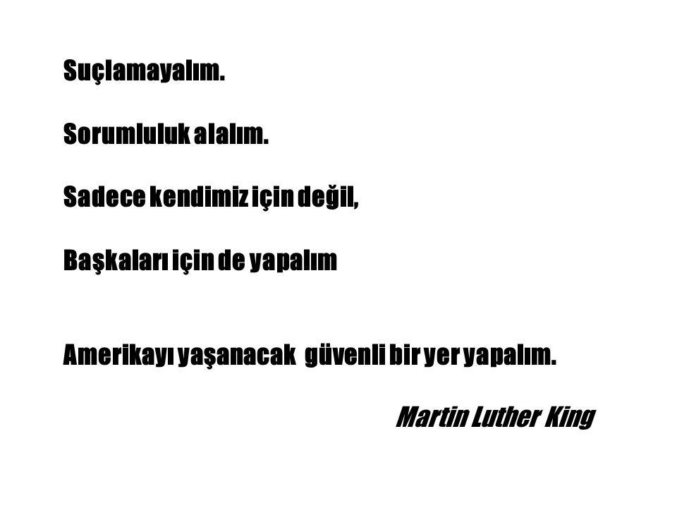 Suçlamayalım. Sorumluluk alalım. Sadece kendimiz için değil, Başkaları için de yapalım Amerikayı yaşanacak güvenli bir yer yapalım. Martin Luther King